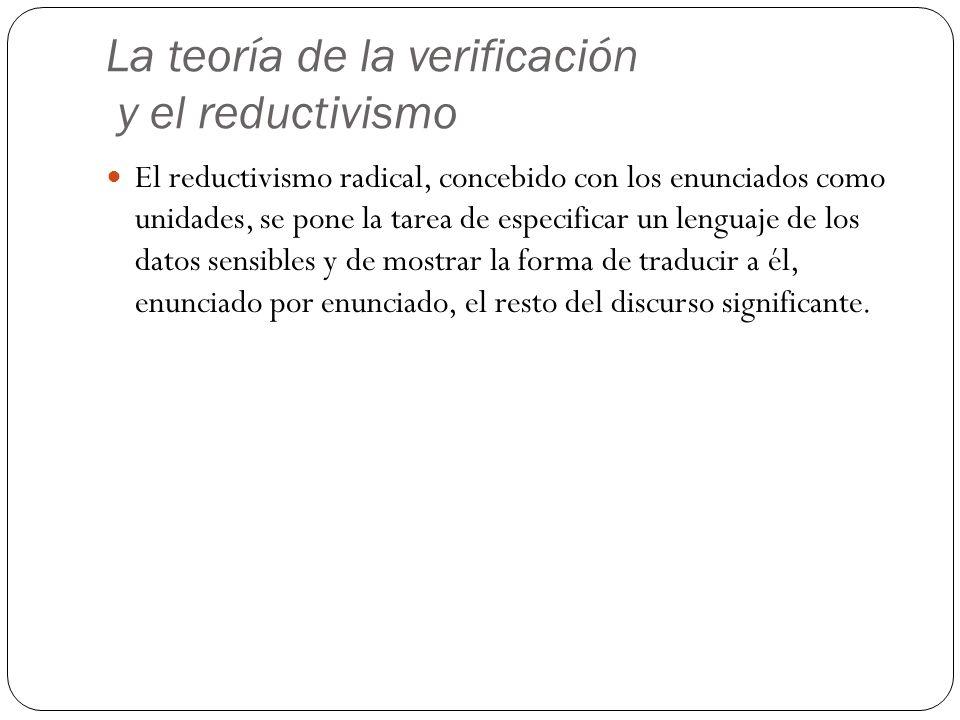 La teoría de la verificación y el reductivismo El reductivismo radical, concebido con los enunciados como unidades, se pone la tarea de especificar un