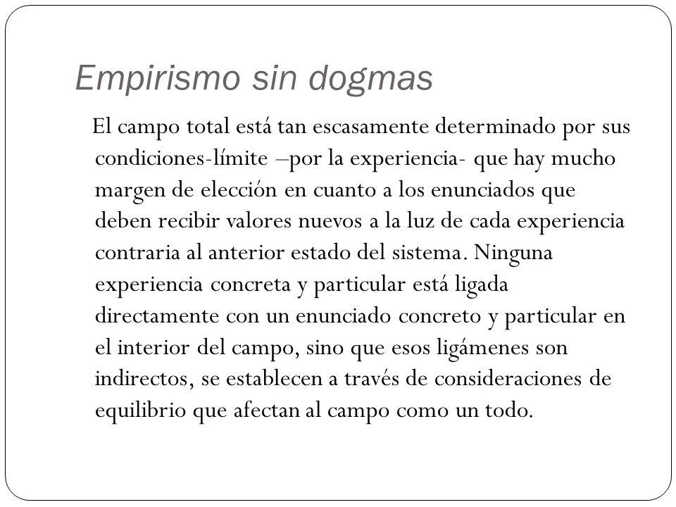 Empirismo sin dogmas El campo total está tan escasamente determinado por sus condiciones-límite –por la experiencia- que hay mucho margen de elección