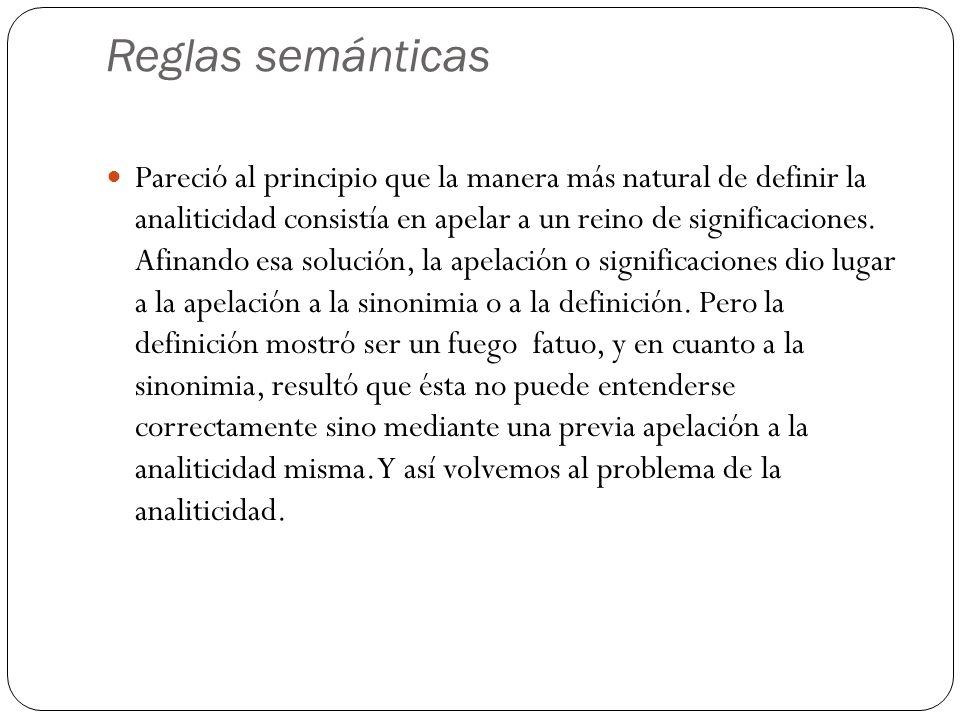 Reglas semánticas Pareció al principio que la manera más natural de definir la analiticidad consistía en apelar a un reino de significaciones.