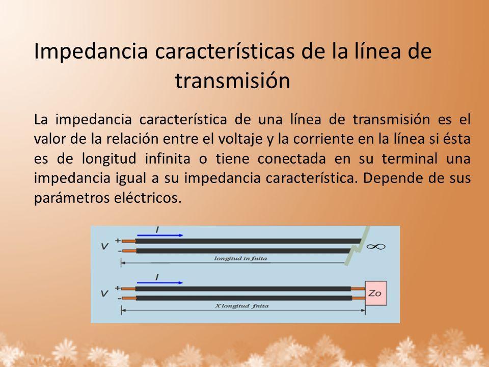 Impedancia características de la línea de transmisión La impedancia característica de una línea de transmisión es el valor de la relación entre el vol