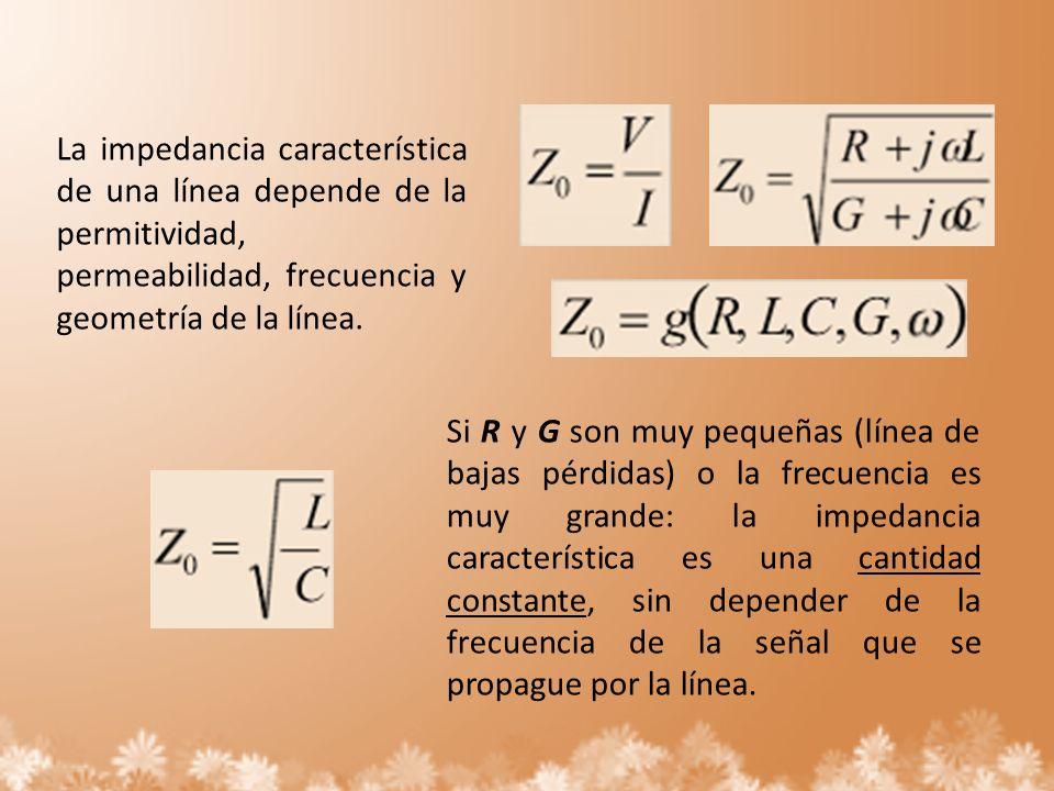 La impedancia característica de una línea depende de la permitividad, permeabilidad, frecuencia y geometría de la línea. Si R y G son muy pequeñas (lí