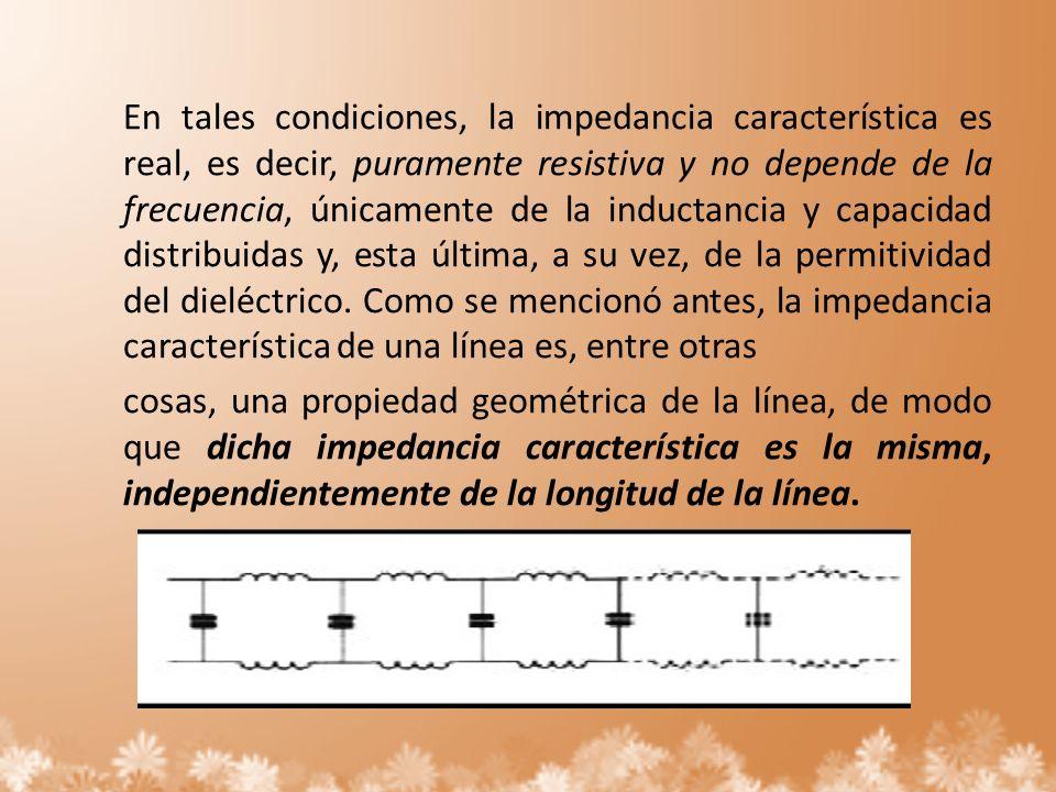 En tales condiciones, la impedancia característica es real, es decir, puramente resistiva y no depende de la frecuencia, únicamente de la inductancia