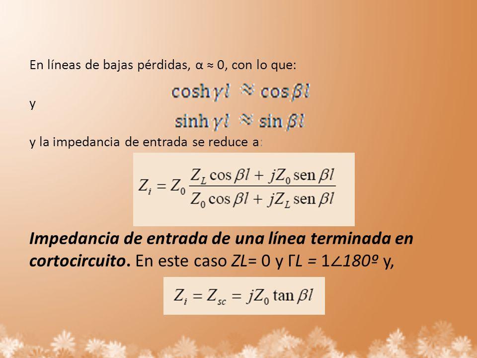 En líneas de bajas pérdidas, α 0, con lo que: y y la impedancia de entrada se reduce a: Impedancia de entrada de una línea terminada en cortocircuito.
