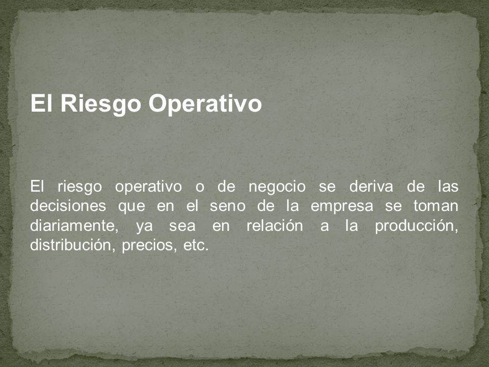 El Riesgo Operativo El riesgo operativo o de negocio se deriva de las decisiones que en el seno de la empresa se toman diariamente, ya sea en relación