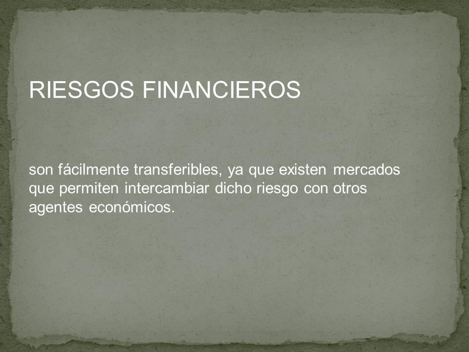RIESGOS FINANCIEROS son fácilmente transferibles, ya que existen mercados que permiten intercambiar dicho riesgo con otros agentes económicos.