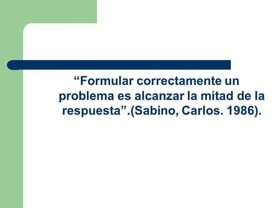 Formular correctamente un problema es alcanzar la mitad de la respuesta.(Sabino, Carlos. 1986).