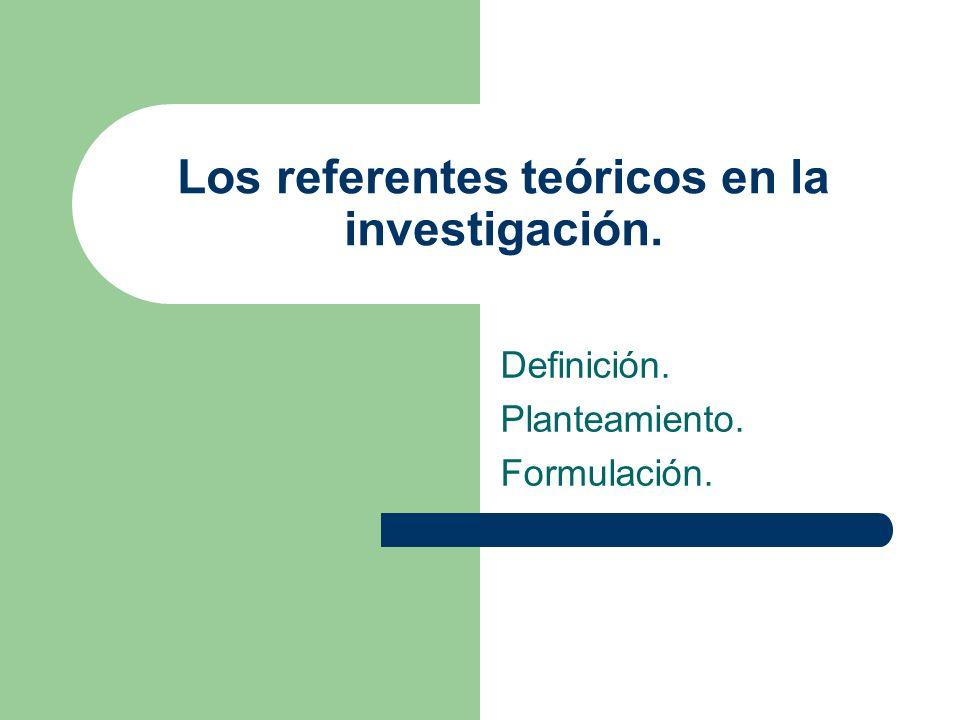 Los referentes teóricos en la investigación. Definición. Planteamiento. Formulación.
