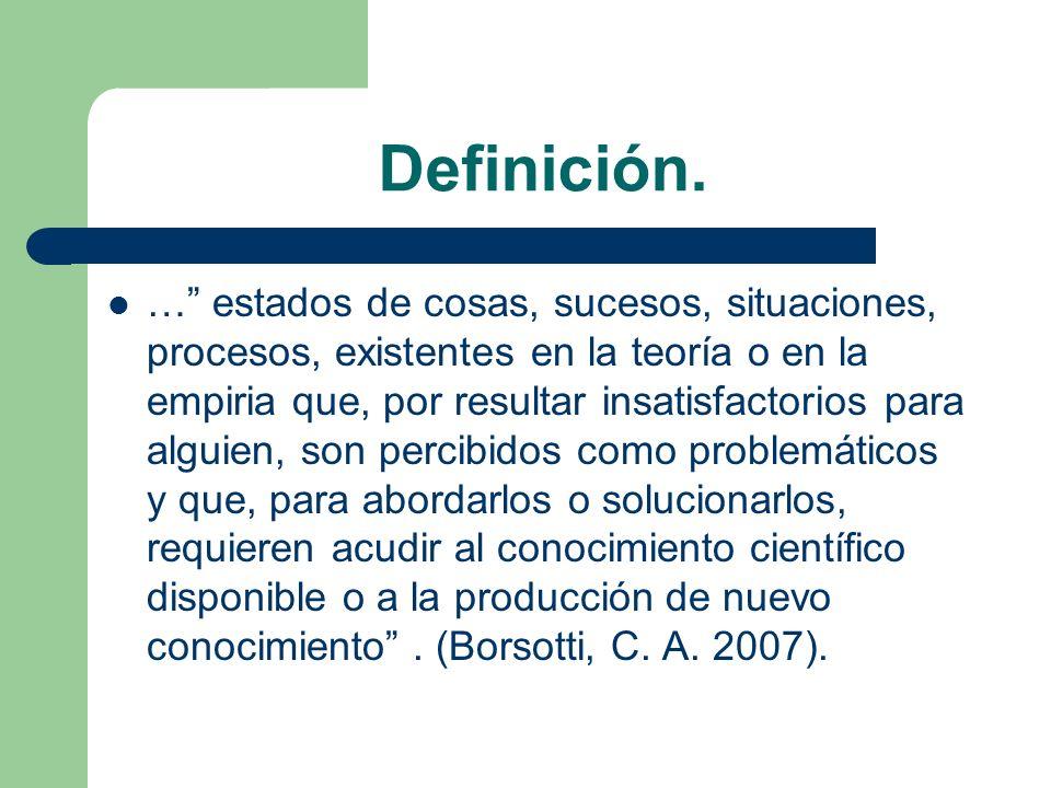 Definición. … estados de cosas, sucesos, situaciones, procesos, existentes en la teoría o en la empiria que, por resultar insatisfactorios para alguie