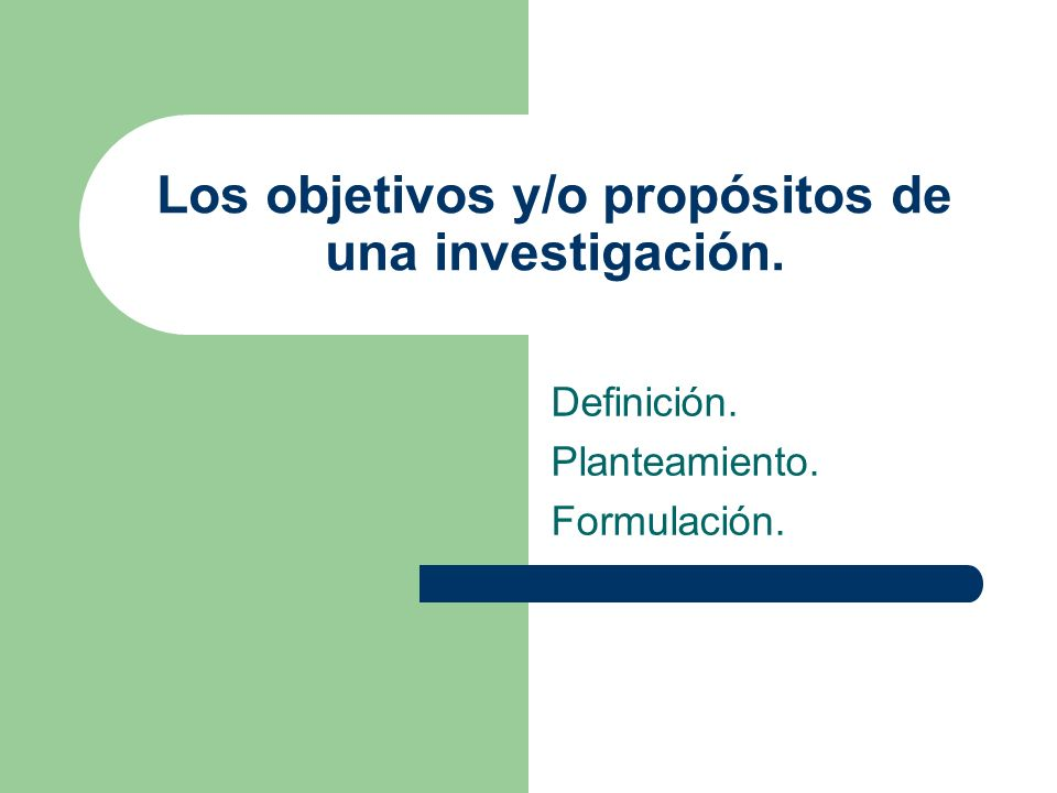 Los objetivos y/o propósitos de una investigación. Definición. Planteamiento. Formulación.