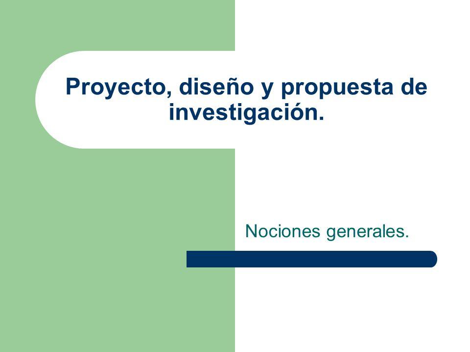 Proyecto, diseño y propuesta de investigación. Nociones generales.