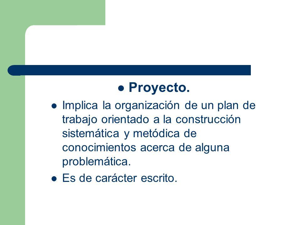 Proyecto. Implica la organización de un plan de trabajo orientado a la construcción sistemática y metódica de conocimientos acerca de alguna problemát