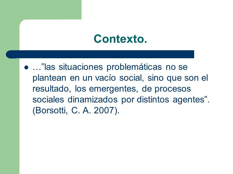 Contexto. …las situaciones problemáticas no se plantean en un vacío social, sino que son el resultado, los emergentes, de procesos sociales dinamizado