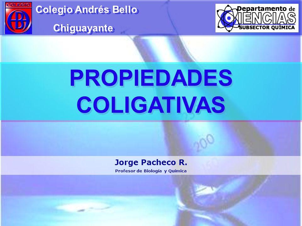 PROPIEDADES COLIGATIVAS Colegio Andrés Bello Chiguayante Colegio Andrés Bello Chiguayante Jorge Pacheco R. Profesor de Biología y Química