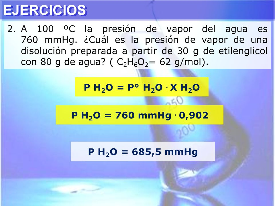 P H 2 O = P° H 2 O. X H 2 O P H 2 O = 760 mmHg. 0,902 P H 2 O = 685,5 mmHg EJERCICIOS 2.A 100 ºC la presión de vapor del agua es 760 mmHg. ¿Cuál es la