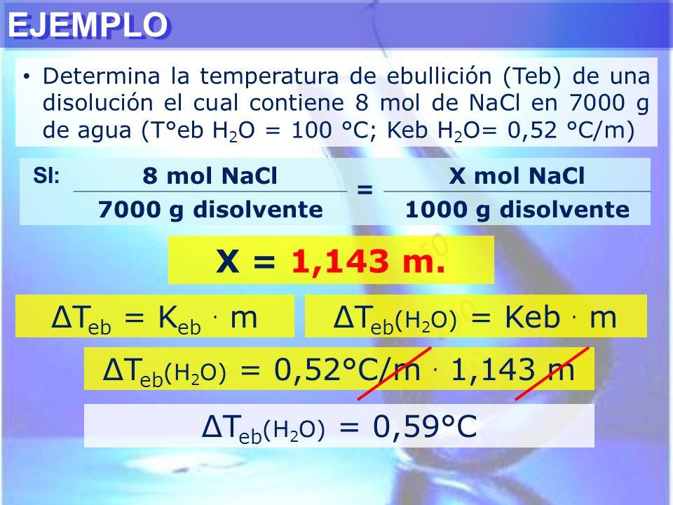 EJEMPLO Determina la temperatura de ebullición (Teb) de una disolución el cual contiene 8 mol de NaCl en 7000 g de agua (T°eb H 2 O = 100 °C; Keb H 2