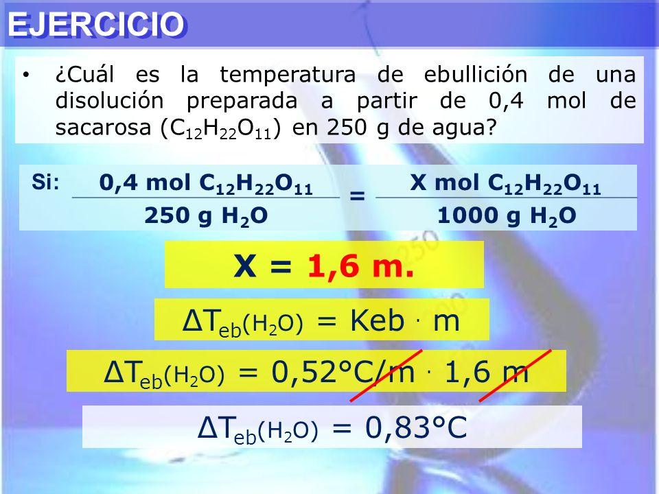 EJERCICIO ¿Cuál es la temperatura de ebullición de una disolución preparada a partir de 0,4 mol de sacarosa (C 12 H 22 O 11 ) en 250 g de agua? T eb (