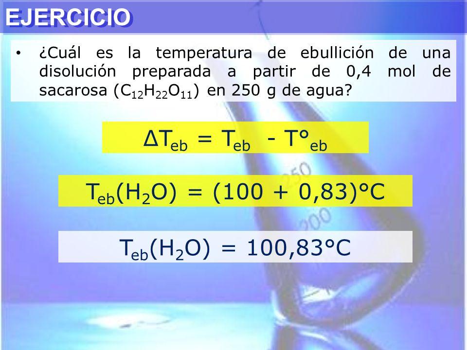EJERCICIO ¿Cuál es la temperatura de ebullición de una disolución preparada a partir de 0,4 mol de sacarosa (C 12 H 22 O 11 ) en 250 g de agua? T eb =