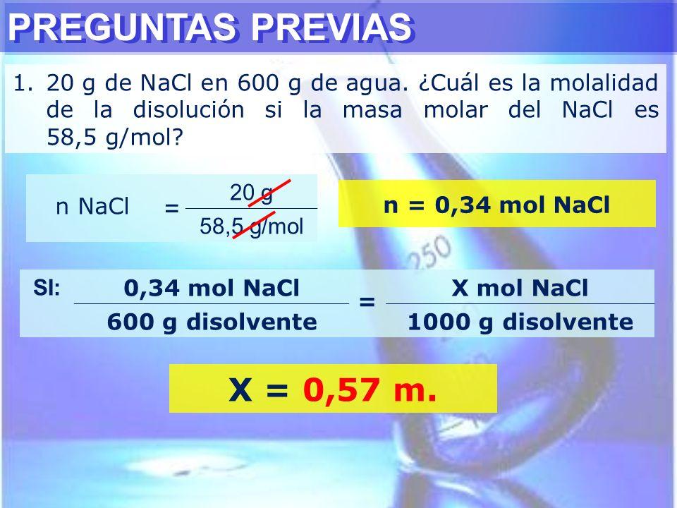 PREGUNTAS PREVIAS 1.20 g de NaCl en 600 g de agua. ¿Cuál es la molalidad de la disolución si la masa molar del NaCl es 58,5 g/mol? n NaCl = 20 g 58,5