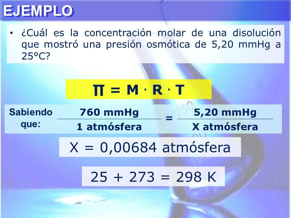EJEMPLO ¿Cuál es la concentración molar de una disolución que mostró una presión osmótica de 5,20 mmHg a 25°C? = M. R. T X = 0,00684 atmósfera Sabiend