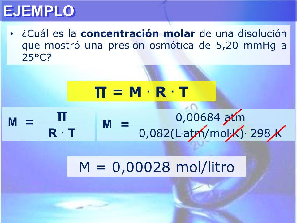 EJEMPLO ¿Cuál es la concentración molar de una disolución que mostró una presión osmótica de 5,20 mmHg a 25°C? = M. R. T M = R. T M = 0,00684 atm 0,08