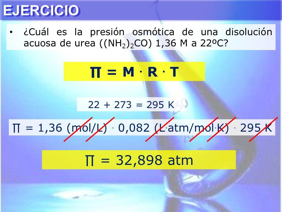 ¿Cuál es la presión osmótica de una disolución acuosa de urea ((NH 2 ) 2 CO) 1,36 M a 22ºC? 22 + 273 = 295 K = 1,36 (mol/L). 0,082 (L. atm/mol. K). 29