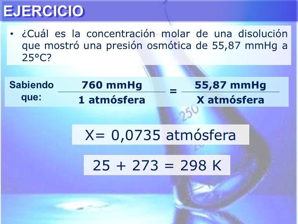 ¿Cuál es la concentración molar de una disolución que mostró una presión osmótica de 55,87 mmHg a 25°C? X= 0,0735 atmósfera Sabiendo que: 760 mmHg = 5