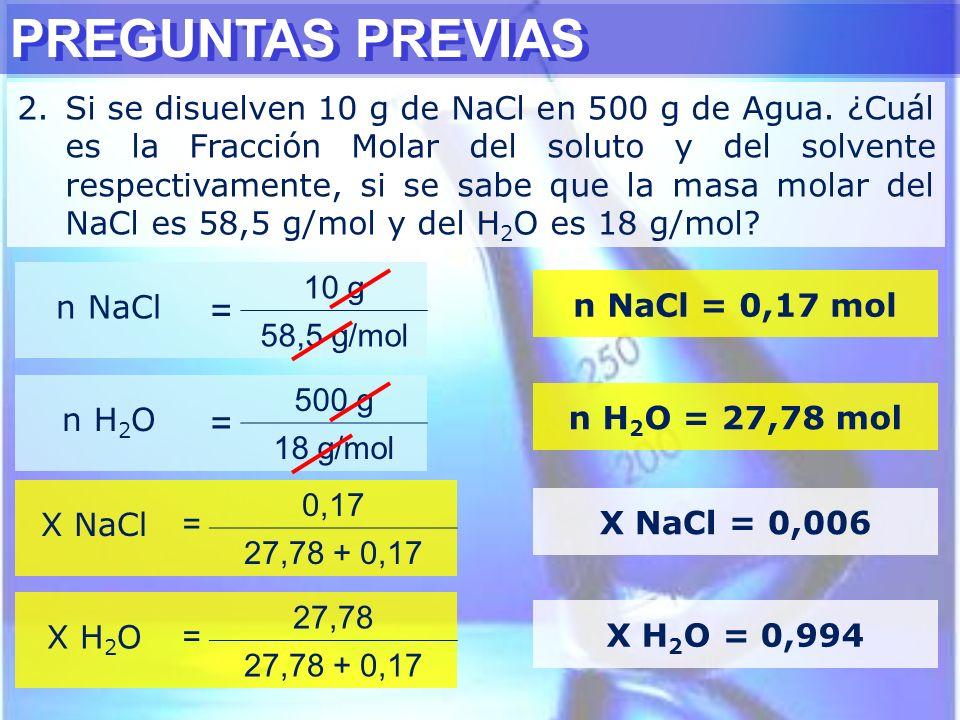 PREGUNTAS PREVIAS 2.Si se disuelven 10 g de NaCl en 500 g de Agua. ¿Cuál es la Fracción Molar del soluto y del solvente respectivamente, si se sabe qu