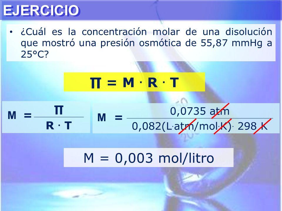 = M. R. T M = R. T M = 0,0735 atm 0,082(L. atm/mol. K). 298 K M = 0,003 mol/litro EJERCICIO ¿Cuál es la concentración molar de una disolución que most