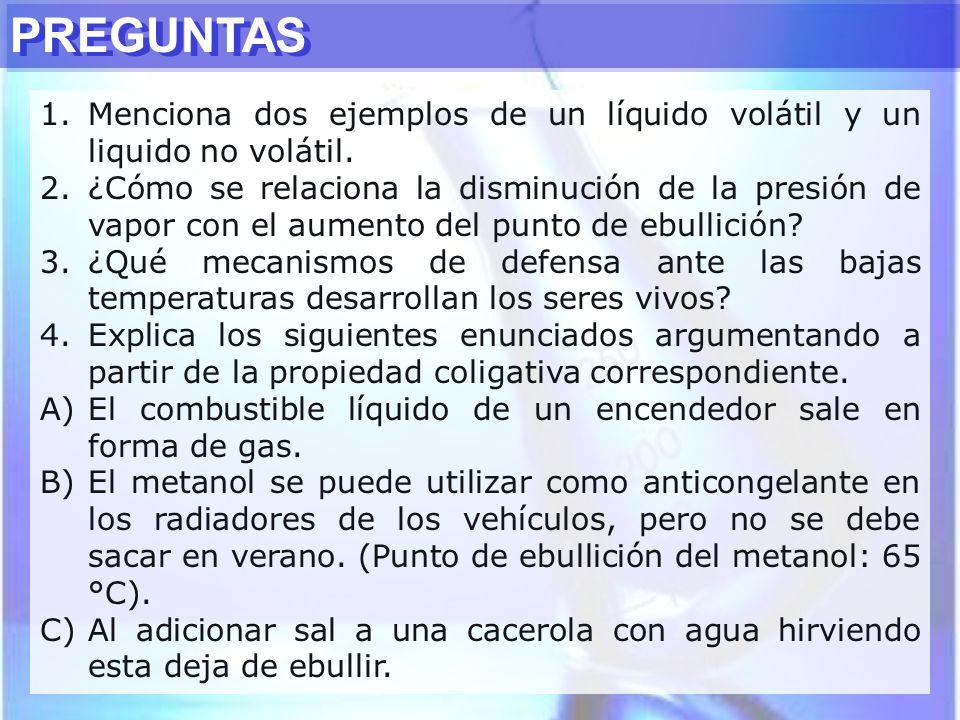 PREGUNTAS 1.Menciona dos ejemplos de un líquido volátil y un liquido no volátil. 2.¿Cómo se relaciona la disminución de la presión de vapor con el aum