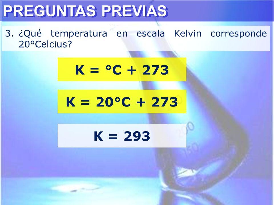 PREGUNTAS PREVIAS 3.¿Qué temperatura en escala Kelvin corresponde 20°Celcius? K = °C + 273 K = 20°C + 273 K = 293