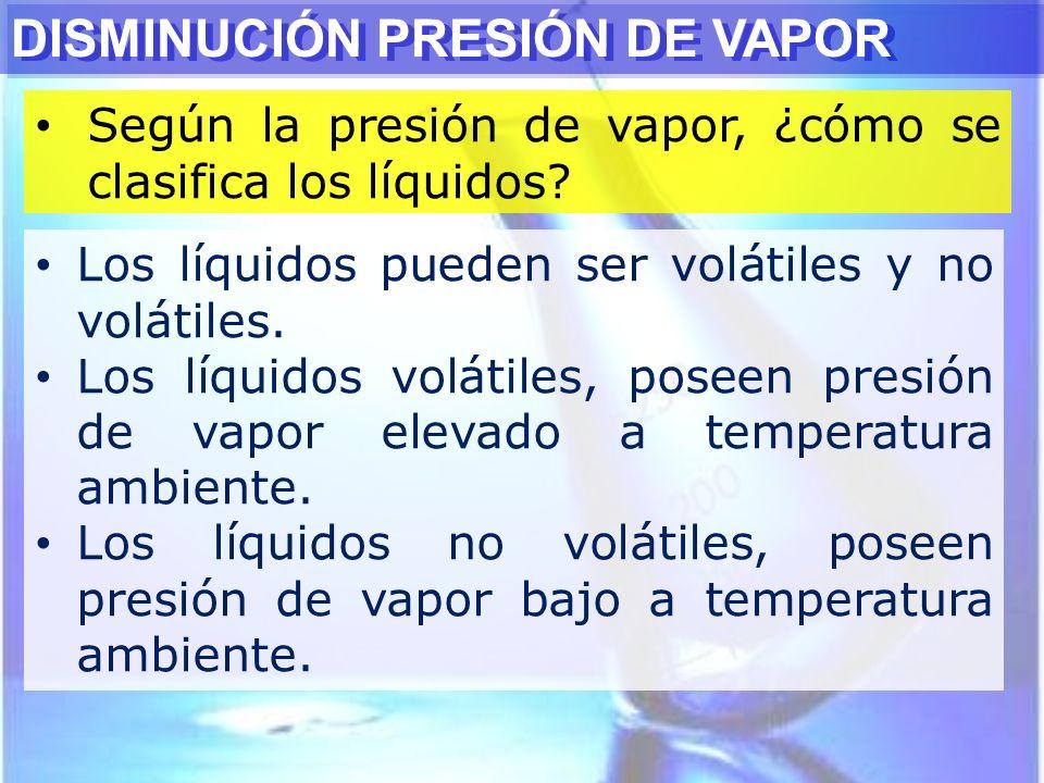 Según la presión de vapor, ¿cómo se clasifica los líquidos? DISMINUCIÓN PRESIÓN DE VAPOR Los líquidos pueden ser volátiles y no volátiles. Los líquido