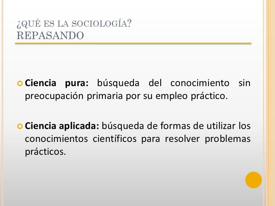 ¿ QUÉ ES LA SOCIOLOGÍA ? REPASANDO Ciencia pura: búsqueda del conocimiento sin preocupación primaria por su empleo práctico. Ciencia aplicada: búsqued