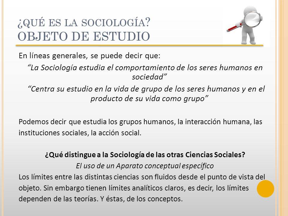 ¿ QUÉ ES LA SOCIOLOGÍA ? OBJETO DE ESTUDIO En líneas generales, se puede decir que: La Sociología estudia el comportamiento de los seres humanos en so