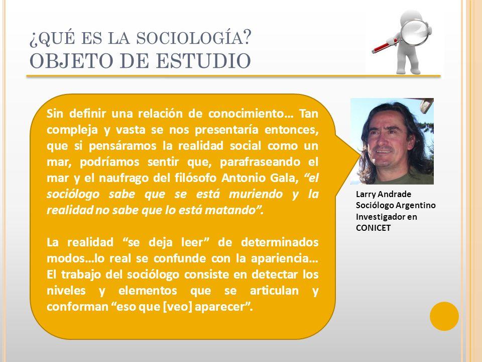 ¿ QUÉ ES LA SOCIOLOGÍA ? OBJETO DE ESTUDIO Larry Andrade Sociólogo Argentino Investigador en CONICET Sin definir una relación de conocimiento… Tan com