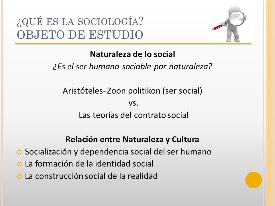 ¿ QUÉ ES LA SOCIOLOGÍA ? OBJETO DE ESTUDIO Naturaleza de lo social ¿Es el ser humano sociable por naturaleza? Aristóteles- Zoon politikon (ser social)