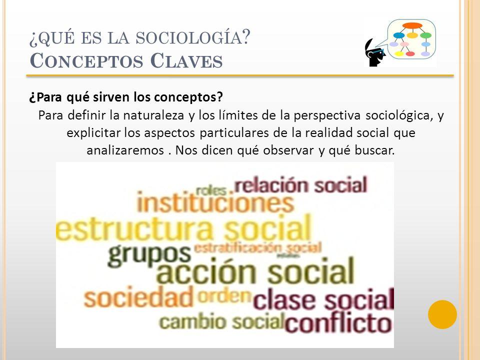 ¿ QUÉ ES LA SOCIOLOGÍA ? C ONCEPTOS C LAVES ¿ Para qué sirven los conceptos? Para definir la naturaleza y los límites de la perspectiva sociológica, y