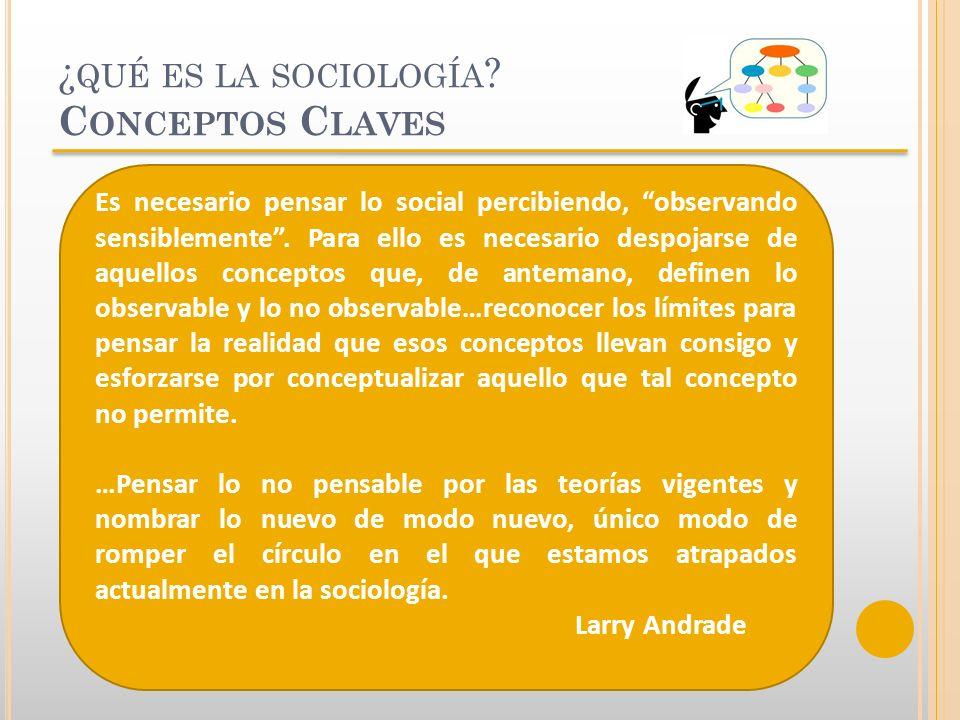 ¿ QUÉ ES LA SOCIOLOGÍA ? C ONCEPTOS C LAVES Es necesario pensar lo social percibiendo, observando sensiblemente. Para ello es necesario despojarse de