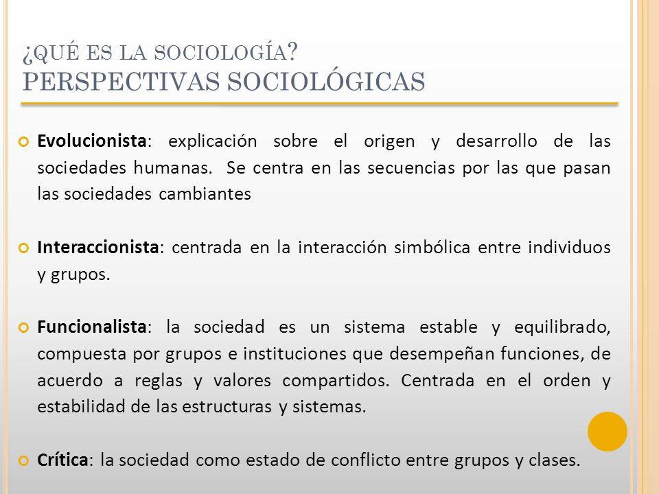 ¿ QUÉ ES LA SOCIOLOGÍA ? PERSPECTIVAS SOCIOLÓGICAS Evolucionista: explicación sobre el origen y desarrollo de las sociedades humanas. Se centra en las