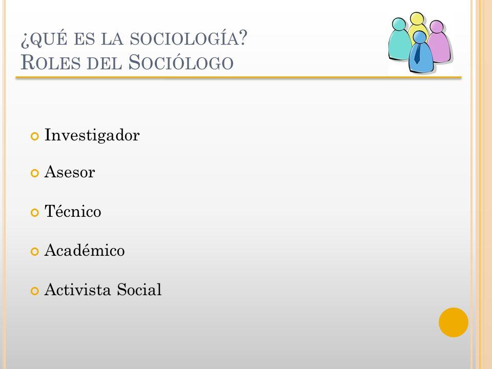 ¿ QUÉ ES LA SOCIOLOGÍA ? R OLES DEL S OCIÓLOGO Investigador Asesor Técnico Académico Activista Social