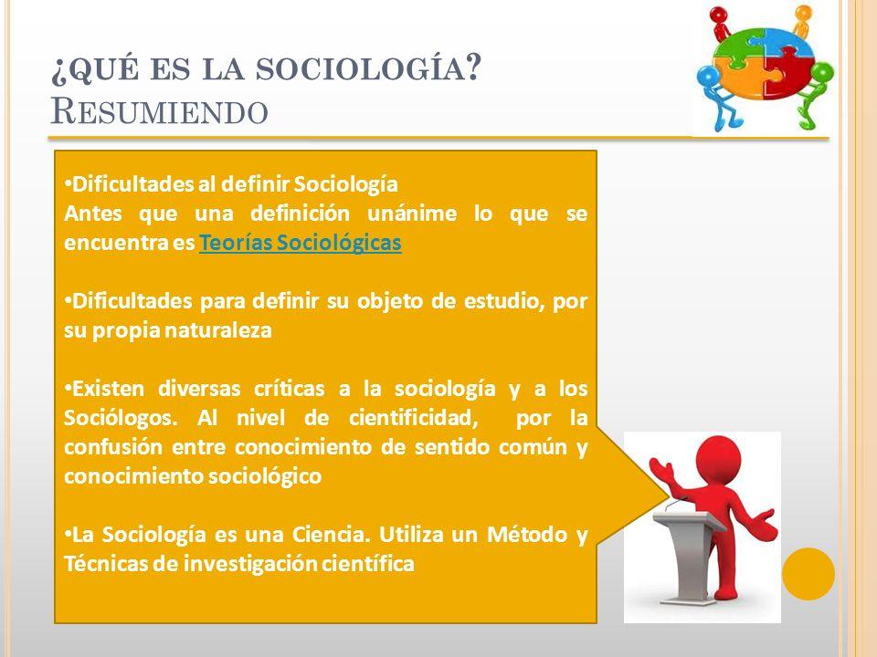 ¿ QUÉ ES LA SOCIOLOGÍA ? R ESUMIENDO Dificultades al definir Sociología Antes que una definición unánime lo que se encuentra es Teorías SociológicasTe