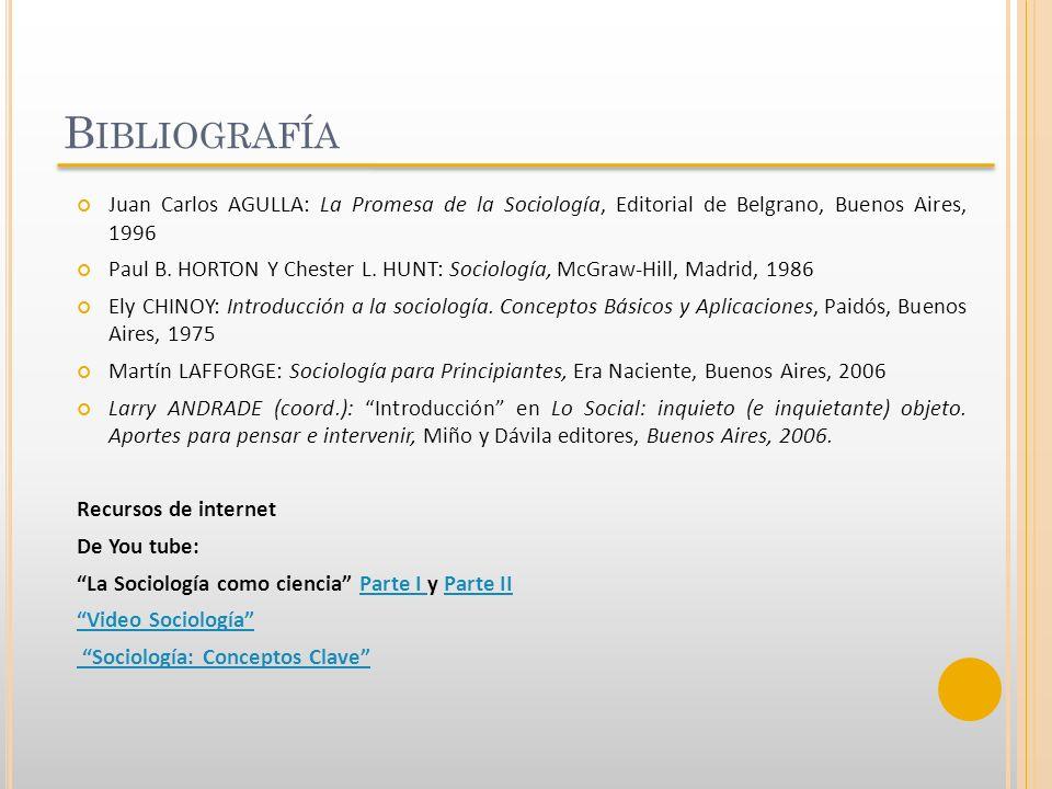 B IBLIOGRAFÍA Juan Carlos AGULLA: La Promesa de la Sociología, Editorial de Belgrano, Buenos Aires, 1996 Paul B. HORTON Y Chester L. HUNT: Sociología,