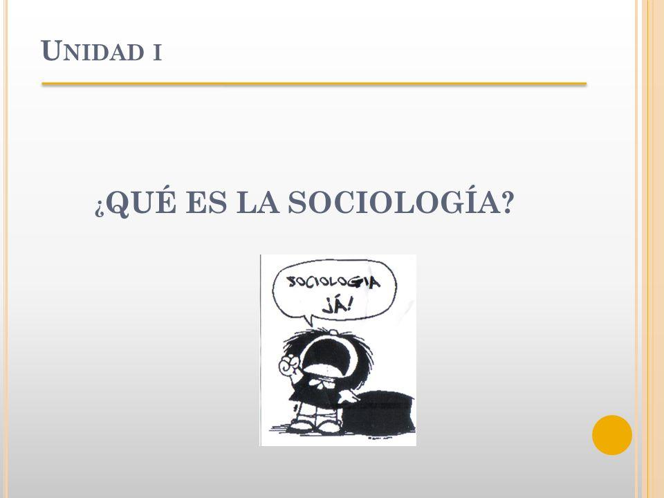 U NIDAD I ¿ QUÉ ES LA SOCIOLOGÍA?