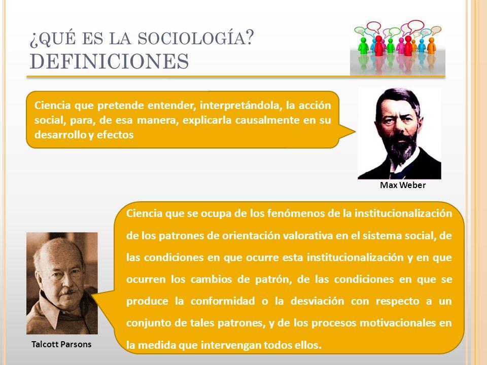 ¿ QUÉ ES LA SOCIOLOGÍA ? DEFINICIONES Max Weber Talcott Parsons Ciencia que pretende entender, interpretándola, la acción social, para, de esa manera,