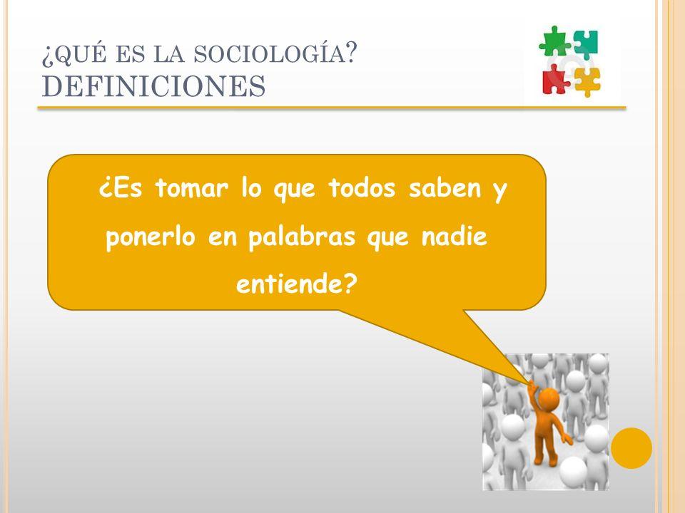 ¿ QUÉ ES LA SOCIOLOGÍA ? DEFINICIONES ¿Es tomar lo que todos saben y ponerlo en palabras que nadie entiende?