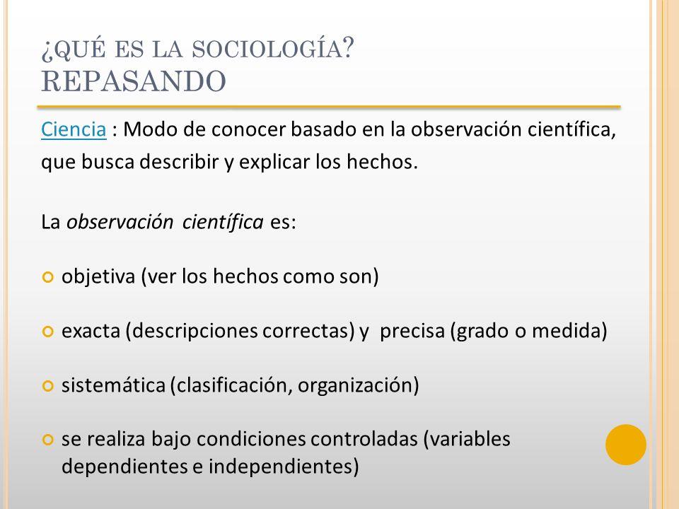 ¿ QUÉ ES LA SOCIOLOGÍA ? REPASANDO CienciaCiencia : Modo de conocer basado en la observación científica, que busca describir y explicar los hechos. La