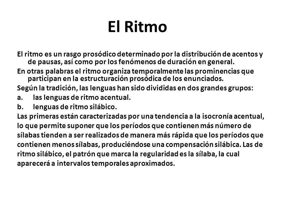 El Ritmo El ritmo es un rasgo prosódico determinado por la distribución de acentos y de pausas, así como por los fenómenos de duración en general. En