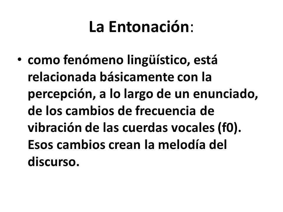 La Entonación: como fenómeno lingüístico, está relacionada básicamente con la percepción, a lo largo de un enunciado, de los cambios de frecuencia de