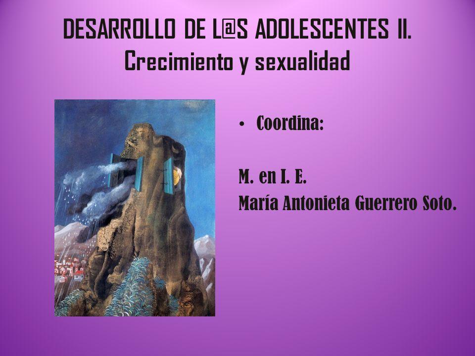 DESARROLLO DE L@S ADOLESCENTES II. Crecimiento y sexualidad Coordina: M. en I. E. María Antonieta Guerrero Soto.