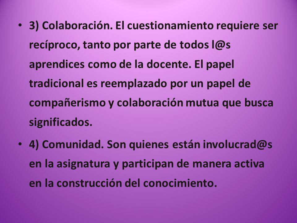 3) Colaboración. El cuestionamiento requiere ser recíproco, tanto por parte de todos l@s aprendices como de la docente. El papel tradicional es reempl