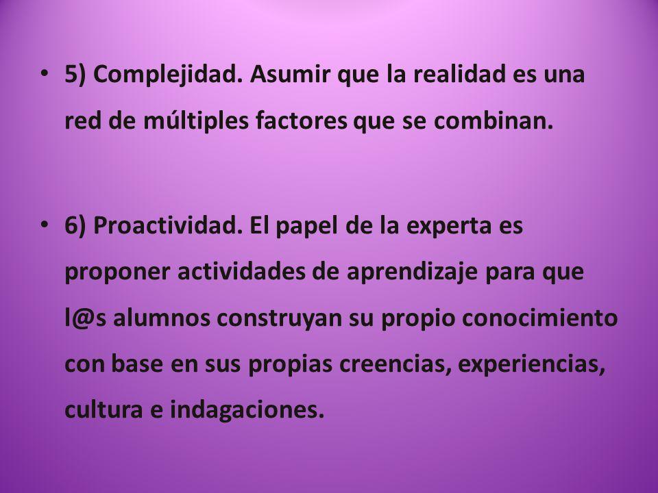 5) Complejidad. Asumir que la realidad es una red de múltiples factores que se combinan. 6) Proactividad. El papel de la experta es proponer actividad